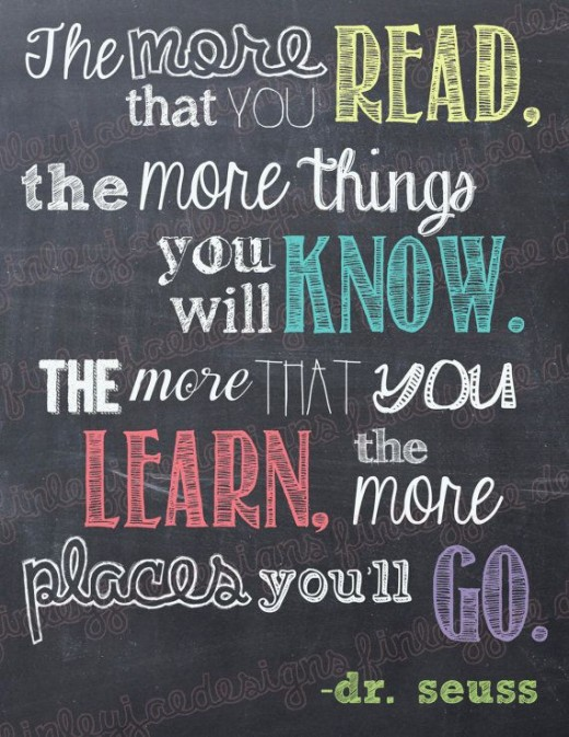 """The more that you read, the more things you will know. The more that you learn, the more places you'll go."""