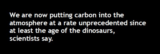 We are now putting carbon into the     	atmosphere at a rate unprecedented since  	at least the age of the dinosaurs,        scientists say.