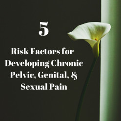 5 RISK FACTORS FOR DEVELOPING CHRONIC PELVIC, GENITAL, & SEXUAL PAIN