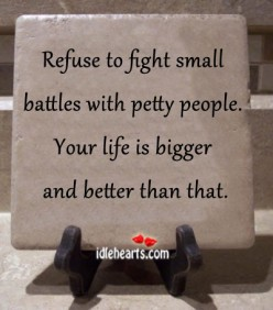 Refuse to fight small battles with small petty people. Your Life is bigger than that!