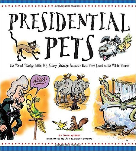 Presidential Pets: The Weird, Wacky, Little, Big, Scary, Strange Animals That Have Lived In The White House by Julia Moberg