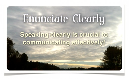 Enunciate clearly for the sake of your listeners and for your own benefit!