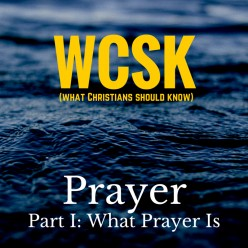 What Christians Should Know (#WCSK): What Prayer Is