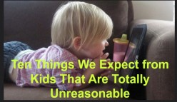 Ten Things We Expect from Kids That Are Totally Unreasonable
