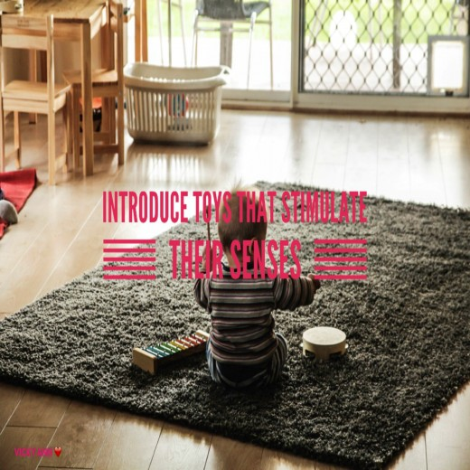 Introduce toys that enhances their senses as it is essential to their development.