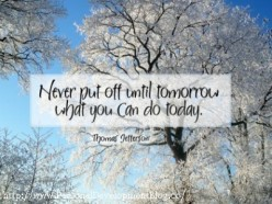 Never Put Off Until Tomorrow What You can Do Today!
