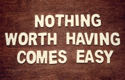 Do You Know Nothing worth having comes easy?