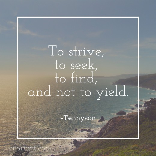 To strive, to seek, to find, and not to yield. -Tennyson