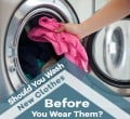 Should you wash new clothes before you wear them? Here's the Verdict!