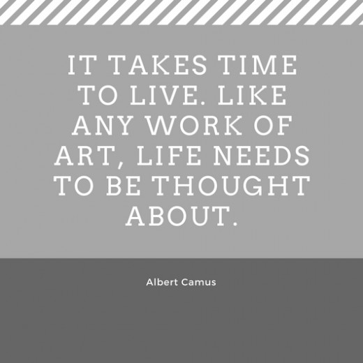 It takes time to live. Like any work of art, life needs to be thought about. Albert Camus