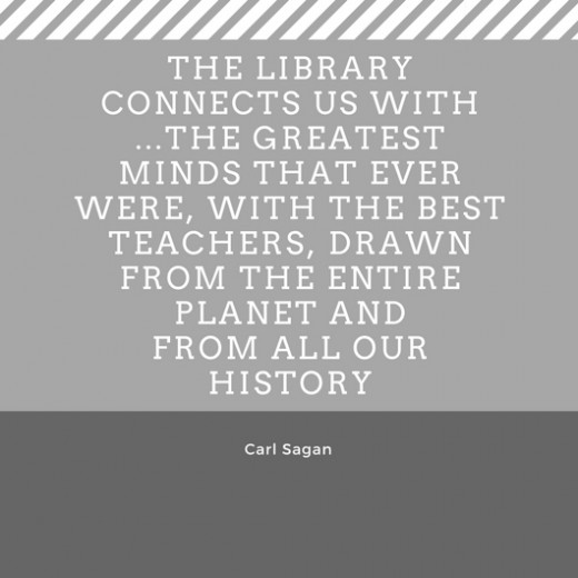 The library connects us with ...the greatest minds that ever were, with the best teachers, drawn from the entire planet and from all our history Carl Sagan