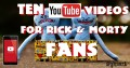 Top 10 Youtube Videos for Rick and Morty Fans!