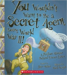You Wouldn't Want to Be a Secret Agent During World War II!: A Perilous Mission Behind Enemy Lines by John Malam