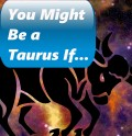You Might Be a Taurus If...
