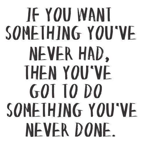 If you want something you have never had do something you have never done before to get  it