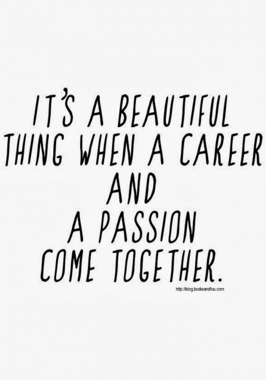 Make your Passion your career and you won't have to work a day in your life