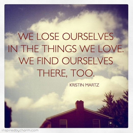 This is a great quote about losing yourself, in things that you love