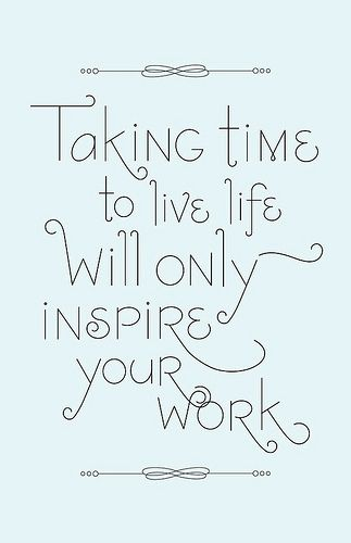 Live your life it will inspire your work