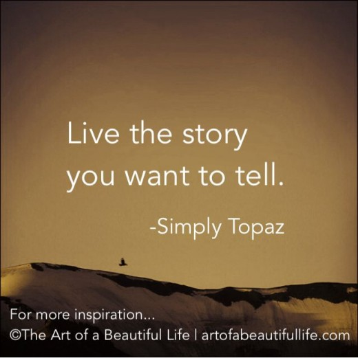 Everything tells a story even life so live life and you will be telling a story
