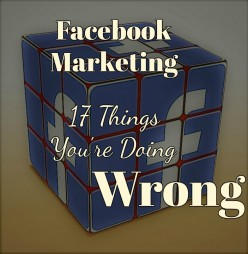 Facebook Marketing: 17 Things You're Doing Wrong