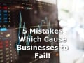 The 5 Mistakes Which Cause Businesses to Fail