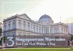 3 Singaporean Museums You Can Visit Within a Day