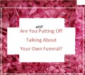 Are You Putting Off Talking About Your Own Funeral?
