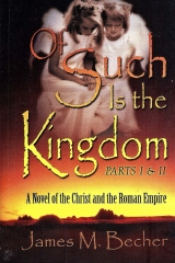 """""""Of Such Is The Kingdom, Parts I&II, A Novel of the Christ and the Roman Empire"""""""