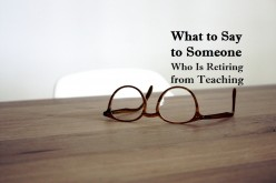 Retirement Messages for Teachers (Includes Funny Quotes)