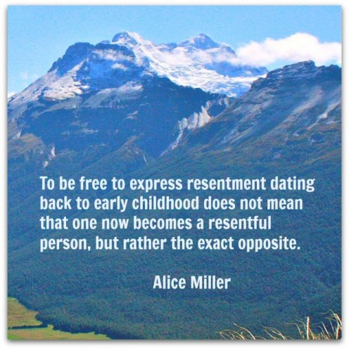 To be free to express resentment dating back to early childhood does not mean that one now becomes a resentful person, but rather the exact opposite. Alice Miller