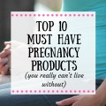 Top 10 Must Have Pregnancy Products (You Really Can't Live Without)