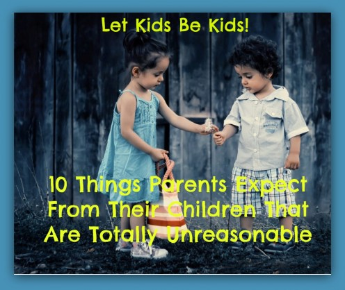 10 Things Parents Expect From Their Kids That Are Totally Unreasonable and Cause Undue Strife