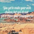 Choices Have Consequences: You Get to Make Your Own Choices, But You do not get to choose your Consequences.