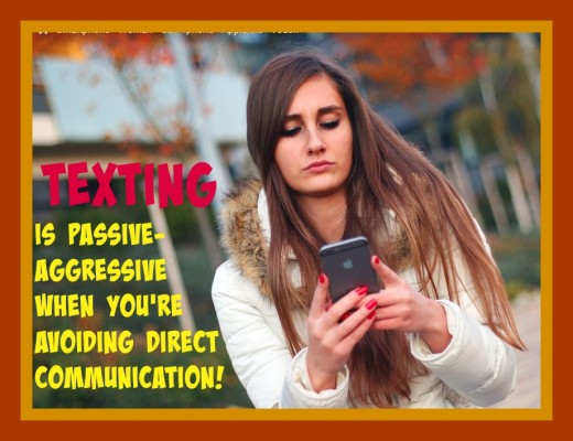 Texting is a very passive aggressive form of communication. It causes a lot of confusion, misunderstandings, and hurt feelings. Direct communication is better.