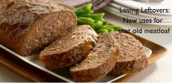 Loving Leftovers: New Uses for That Old Meatloaf