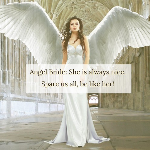 Angel Bride: She is always nice. Spare us all, be like her!