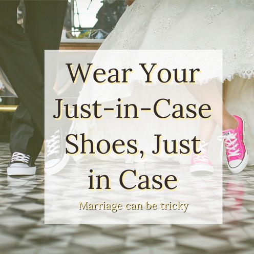 Wear your just-in-case shoes, just in case - marriage can be tricky