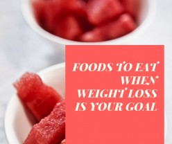 Foods to Eat When Weight Loss Is Your Goal - Keeping It Simple!