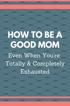 How to Be a Good Mom Even When You're Exhausted