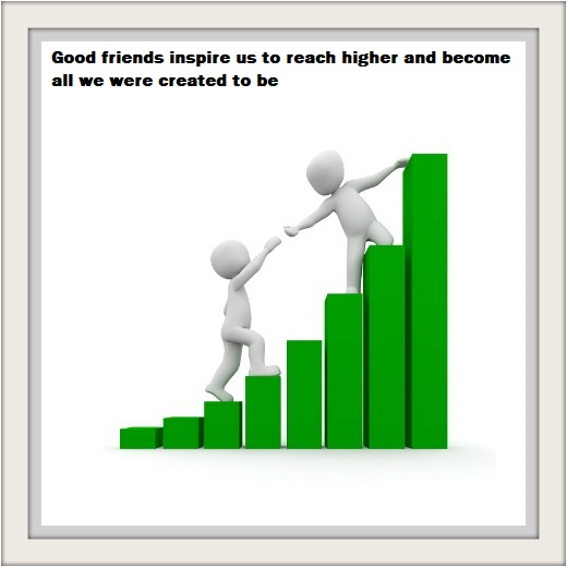 Good friends inspire us to reach higher