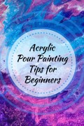 Acrylic Pour Painting Tips (a List for Beginners)