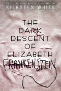 The Dark Decent of Elizabeth Frankenstein by Kiersten White