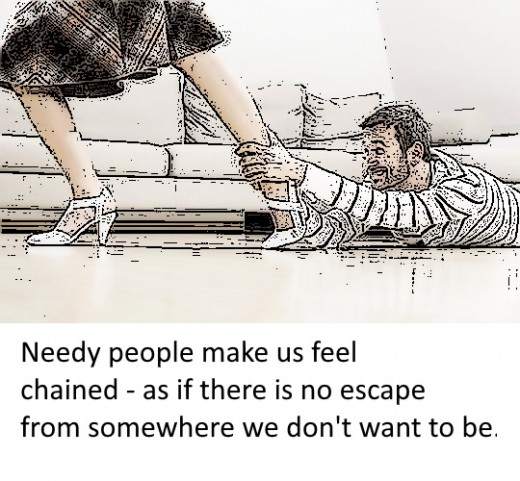 Needy people make us feel chained in a place where we don't want to be.