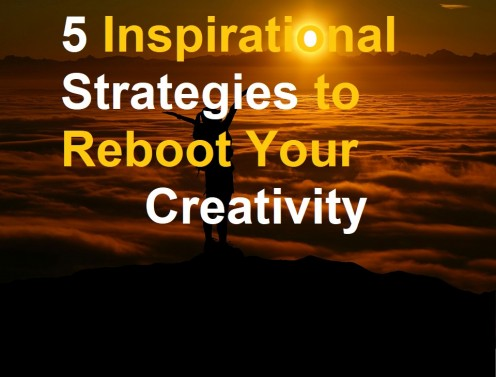 5 Inspirational Strategies to Reboot Your Creativity, Overcome Creative Block, and Get Back to Work