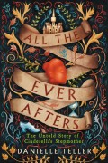 All the Ever Afters; the Untold Story of Cinderella's Stepmother by Danielle Teller