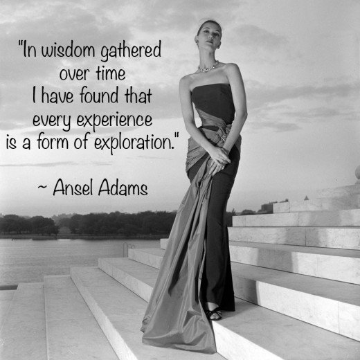 """""""In wisdom gathered over time I have found that every experience is a form of exploration."""" ~ Ansel Adams"""