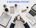 Is Multitasking an Effective Time-Management Strategy? 7 Research-Based Facts