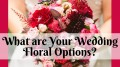 What Are Your Wedding Floral Options?
