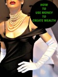How to Use Money to Create Wealth