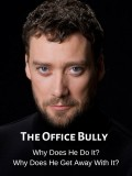 The Office Bully: What Drives Him, What He Does, and Why He's Still There